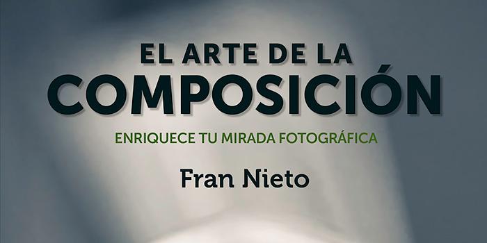 El arte de la composición, un libro lleno de conocimiento fotográfico firmado por Fran Nieto